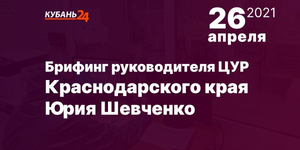 Брифинг руководителя ЦУР Краснодарского края Юрия Шевченко пройдет 26 апреля
